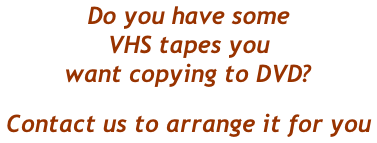 Do you have some  VHS tapes you  want copying to DVD? Contact us to arrange it for you